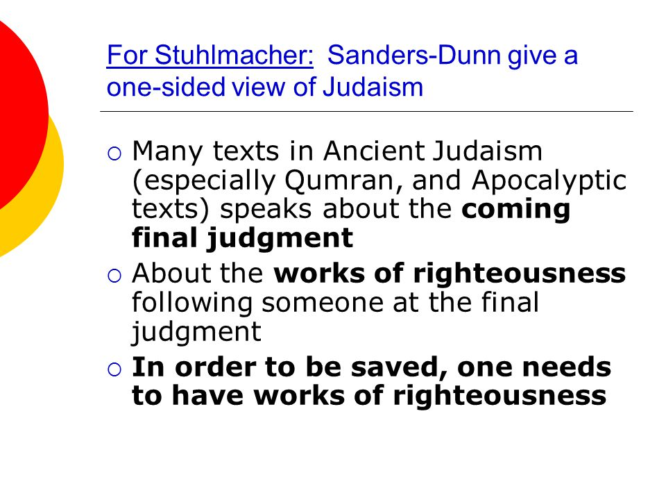 For Stuhlmacher: Sanders-Dunn give a one-sided view of Judaism  Many texts in Ancient Judaism (especially Qumran, and Apocalyptic texts) speaks about the coming final judgment  About the works of righteousness following someone at the final judgment  In order to be saved, one needs to have works of righteousness