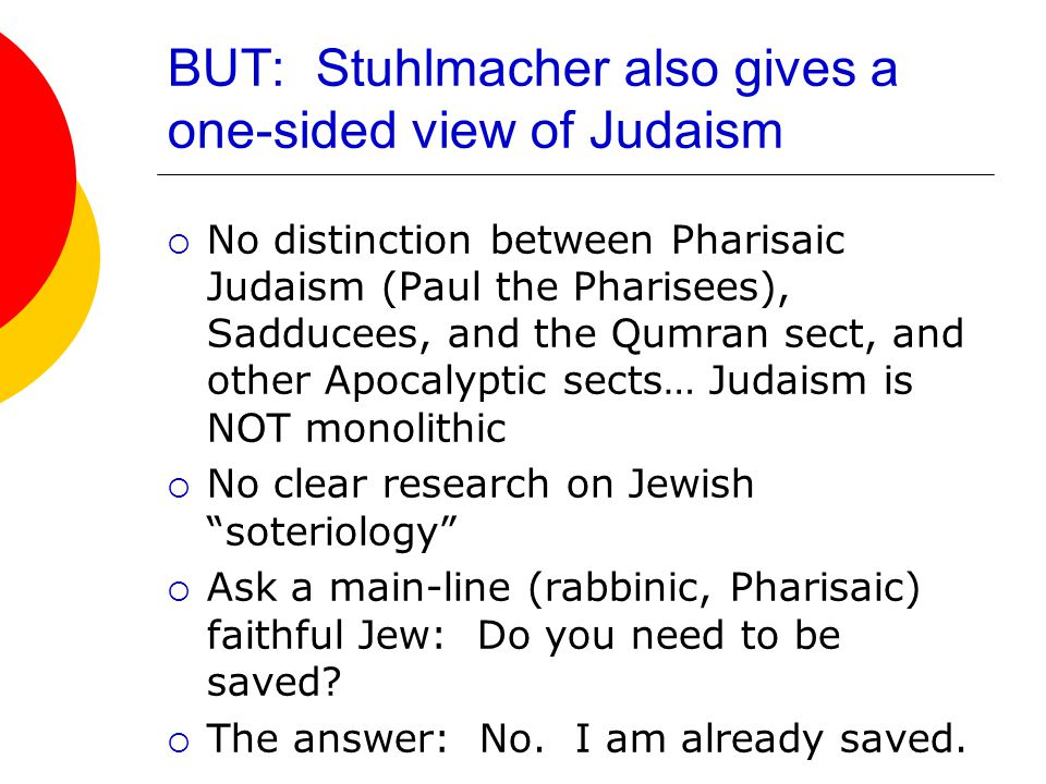 BUT: Stuhlmacher also gives a one-sided view of Judaism  No distinction between Pharisaic Judaism (Paul the Pharisees), Sadducees, and the Qumran sect, and other Apocalyptic sects… Judaism is NOT monolithic  No clear research on Jewish soteriology  Ask a main-line (rabbinic, Pharisaic) faithful Jew: Do you need to be saved.