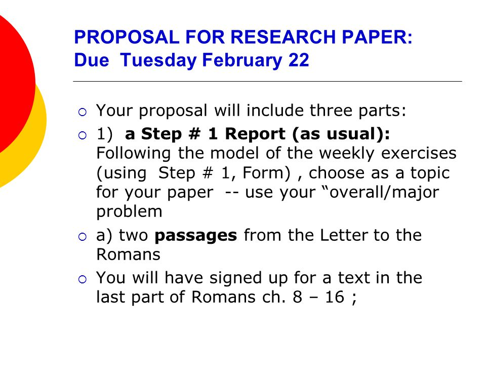 PROPOSAL FOR RESEARCH PAPER: Due Tuesday February 22  Your proposal will include three parts:  1) a Step # 1 Report (as usual): Following the model of the weekly exercises (using Step # 1, Form), choose as a topic for your paper -- use your overall/major problem  a) two passages from the Letter to the Romans  You will have signed up for a text in the last part of Romans ch.
