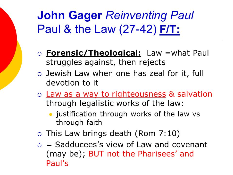 John Gager Reinventing Paul Paul & the Law (27-42) F/T:  Forensic/Theological: Law =what Paul struggles against, then rejects  Jewish Law when one has zeal for it, full devotion to it  Law as a way to righteousness & salvation through legalistic works of the law: justification through works of the law vs through faith  This Law brings death (Rom 7:10)  = Sadducees's view of Law and covenant (may be); BUT not the Pharisees' and Paul's