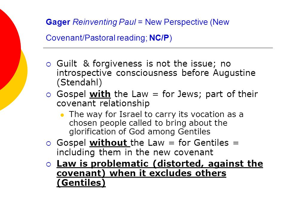 Gager Reinventing Paul = New Perspective (New Covenant/Pastoral reading; NC/P)  Guilt & forgiveness is not the issue; no introspective consciousness before Augustine (Stendahl)  Gospel with the Law = for Jews; part of their covenant relationship The way for Israel to carry its vocation as a chosen people called to bring about the glorification of God among Gentiles  Gospel without the Law = for Gentiles = including them in the new covenant  Law is problematic (distorted, against the covenant) when it excludes others (Gentiles)