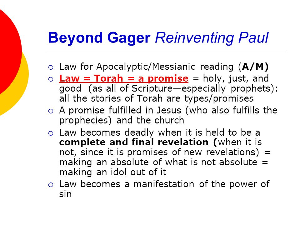 Beyond Gager Reinventing Paul  Law for Apocalyptic/Messianic reading (A/M)  Law = Torah = a promise = holy, just, and good (as all of Scripture—especially prophets): all the stories of Torah are types/promises  A promise fulfilled in Jesus (who also fulfills the prophecies) and the church  Law becomes deadly when it is held to be a complete and final revelation (when it is not, since it is promises of new revelations) = making an absolute of what is not absolute = making an idol out of it  Law becomes a manifestation of the power of sin