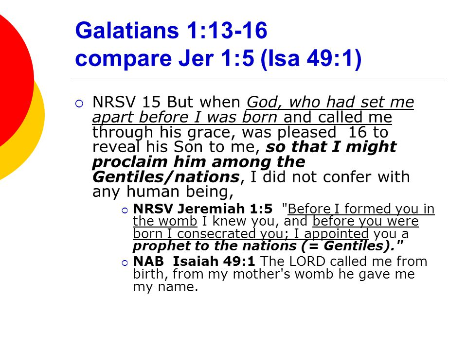 Galatians 1:13-16 compare Jer 1:5 (Isa 49:1)  NRSV 15 But when God, who had set me apart before I was born and called me through his grace, was pleased 16 to reveal his Son to me, so that I might proclaim him among the Gentiles/nations, I did not confer with any human being,  NRSV Jeremiah 1:5 Before I formed you in the womb I knew you, and before you were born I consecrated you; I appointed you a prophet to the nations (= Gentiles).  NAB Isaiah 49:1 The LORD called me from birth, from my mother s womb he gave me my name.