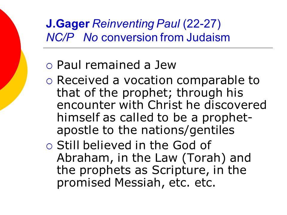 J.Gager Reinventing Paul (22-27) NC/P No conversion from Judaism  Paul remained a Jew  Received a vocation comparable to that of the prophet; through his encounter with Christ he discovered himself as called to be a prophet- apostle to the nations/gentiles  Still believed in the God of Abraham, in the Law (Torah) and the prophets as Scripture, in the promised Messiah, etc.