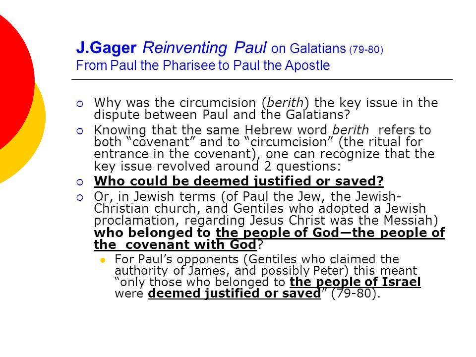 J.Gager Reinventing Paul on Galatians (79-80) From Paul the Pharisee to Paul the Apostle  Why was the circumcision (berith) the key issue in the dispute between Paul and the Galatians.