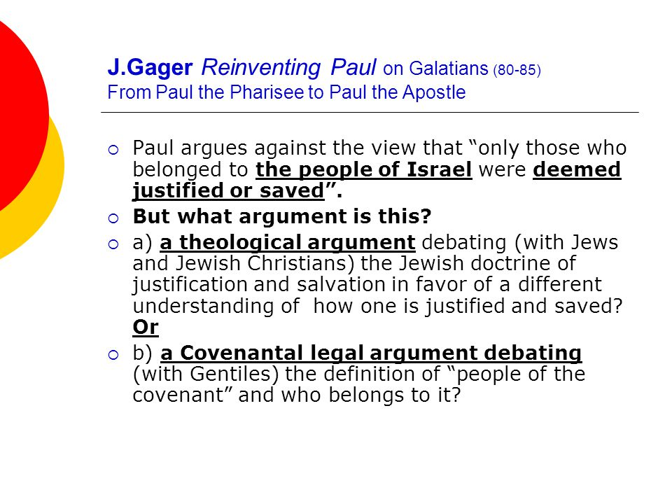 J.Gager Reinventing Paul on Galatians (80-85) From Paul the Pharisee to Paul the Apostle  Paul argues against the view that only those who belonged to the people of Israel were deemed justified or saved .