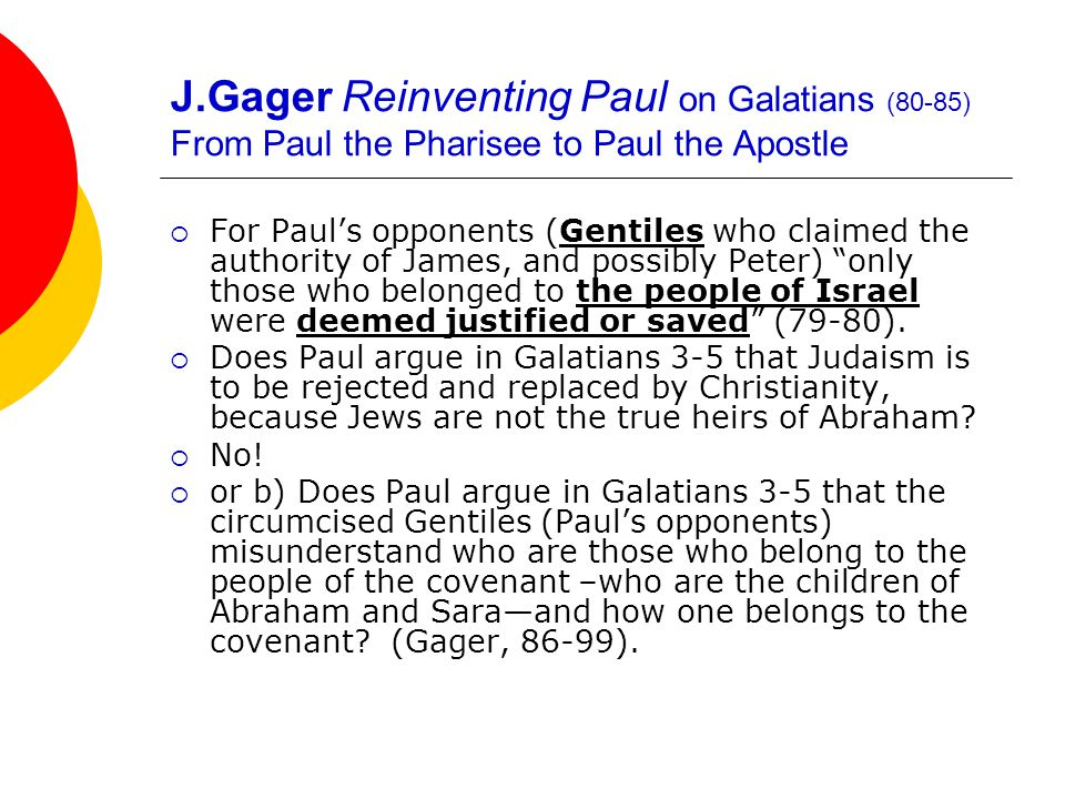J.Gager Reinventing Paul on Galatians (80-85) From Paul the Pharisee to Paul the Apostle  For Paul's opponents (Gentiles who claimed the authority of James, and possibly Peter) only those who belonged to the people of Israel were deemed justified or saved (79-80).