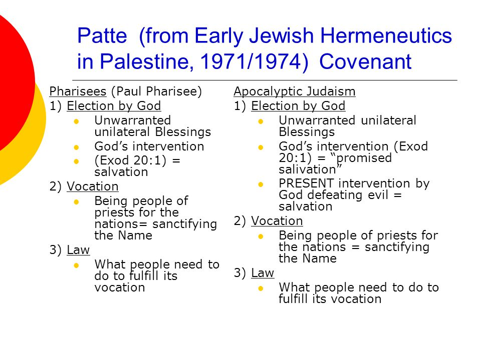 Patte (from Early Jewish Hermeneutics in Palestine, 1971/1974) Covenant Pharisees (Paul Pharisee) 1) Election by God Unwarranted unilateral Blessings God's intervention (Exod 20:1) = salvation 2) Vocation Being people of priests for the nations= sanctifying the Name 3) Law What people need to do to fulfill its vocation Apocalyptic Judaism 1) Election by God Unwarranted unilateral Blessings God's intervention (Exod 20:1) = promised salivation PRESENT intervention by God defeating evil = salvation 2) Vocation Being people of priests for the nations = sanctifying the Name 3) Law What people need to do to fulfill its vocation