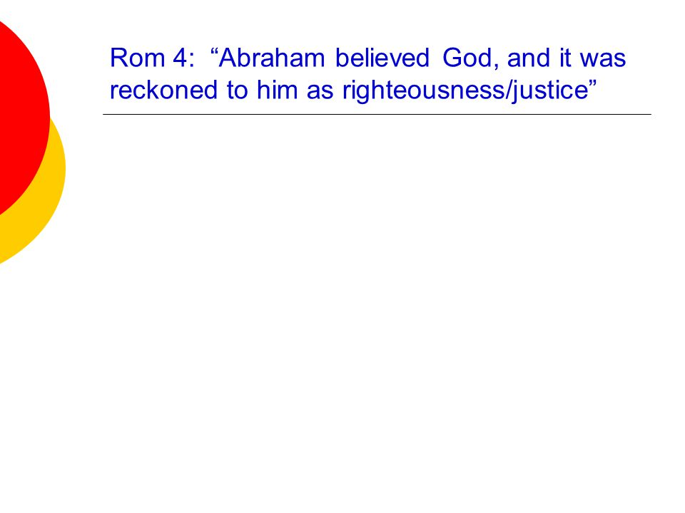 Rom 4: Abraham believed God, and it was reckoned to him as righteousness/justice