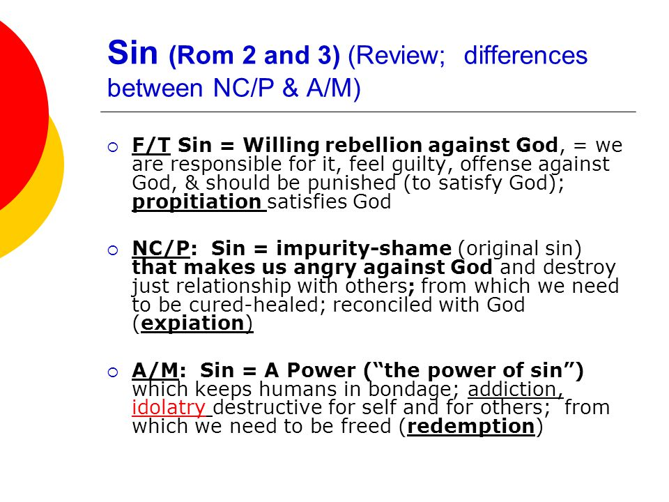 Sin (Rom 2 and 3) (Review; differences between NC/P & A/M)  F/T Sin = Willing rebellion against God, = we are responsible for it, feel guilty, offense against God, & should be punished (to satisfy God); propitiation satisfies God  NC/P: Sin = impurity-shame (original sin) that makes us angry against God and destroy just relationship with others; from which we need to be cured-healed; reconciled with God (expiation)  A/M: Sin = A Power ( the power of sin ) which keeps humans in bondage; addiction, idolatry destructive for self and for others; from which we need to be freed (redemption)
