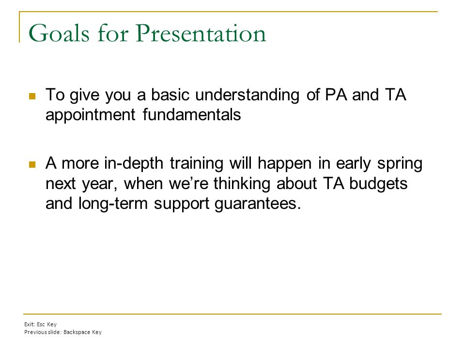 Goals for Presentation To give you a basic understanding of PA and TA appointment fundamentals A more in-depth training will happen in early spring next year, when we're thinking about TA budgets and long-term support guarantees.