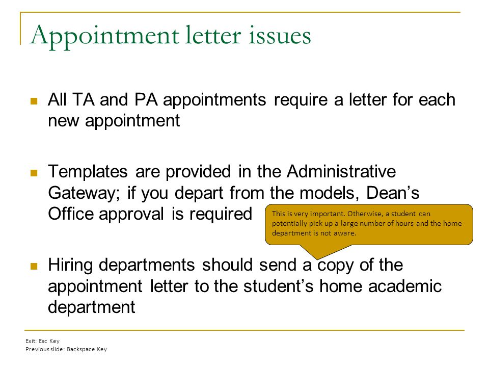 Appointment letter issues All TA and PA appointments require a letter for each new appointment Templates are provided in the Administrative Gateway; if you depart from the models, Dean's Office approval is required Hiring departments should send a copy of the appointment letter to the student's home academic department This is very important.