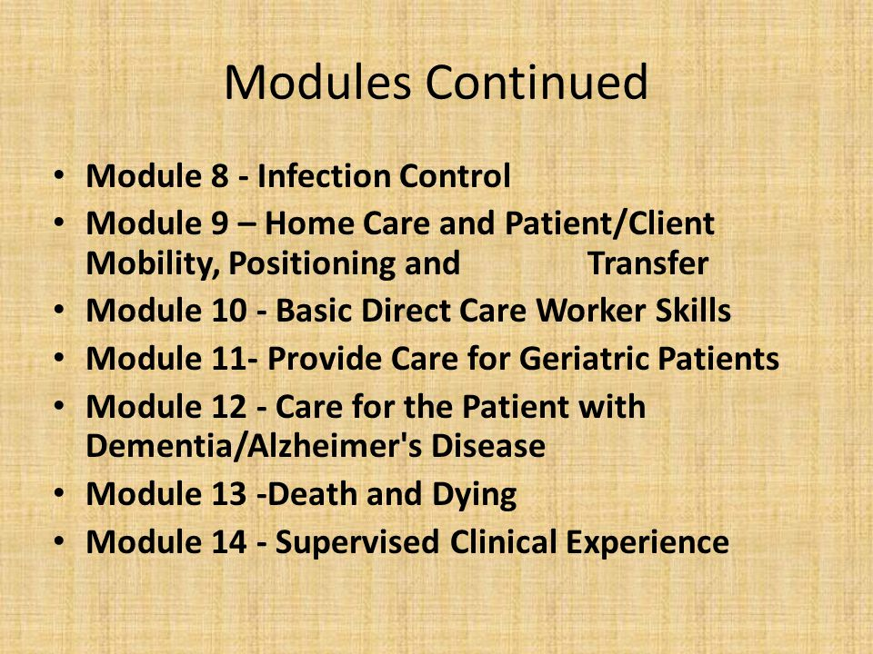 Modules Continued Module 8 - Infection Control Module 9 – Home Care and Patient/Client Mobility, Positioning and Transfer Module 10 - Basic Direct Care Worker Skills Module 11- Provide Care for Geriatric Patients Module 12 - Care for the Patient with Dementia/Alzheimer s Disease Module 13 -Death and Dying Module 14 - Supervised Clinical Experience
