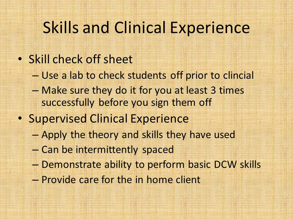 Skills and Clinical Experience Skill check off sheet – Use a lab to check students off prior to clincial – Make sure they do it for you at least 3 times successfully before you sign them off Supervised Clinical Experience – Apply the theory and skills they have used – Can be intermittently spaced – Demonstrate ability to perform basic DCW skills – Provide care for the in home client