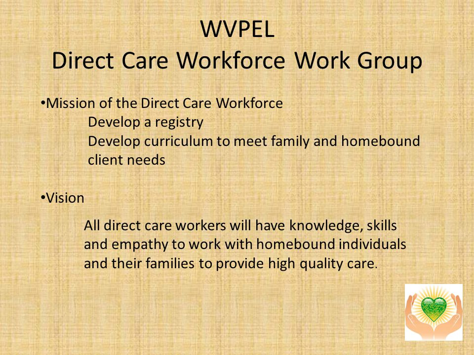 WVPEL Direct Care Workforce Work Group Mission of the Direct Care Workforce Develop a registry Develop curriculum to meet family and homebound client needs Vision All direct care workers will have knowledge, skills and empathy to work with homebound individuals and their families to provide high quality care.