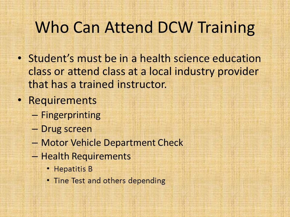Who Can Attend DCW Training Student's must be in a health science education class or attend class at a local industry provider that has a trained instructor.