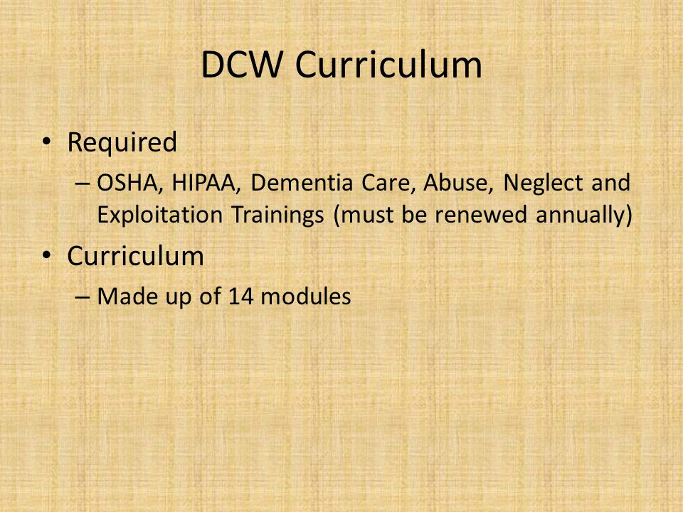 DCW Curriculum Required – OSHA, HIPAA, Dementia Care, Abuse, Neglect and Exploitation Trainings (must be renewed annually) Curriculum – Made up of 14 modules