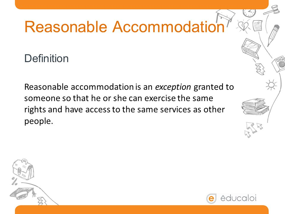 Reasonable Accommodation Definition Reasonable accommodation is an exception granted to someone so that he or she can exercise the same rights and have access to the same services as other people.