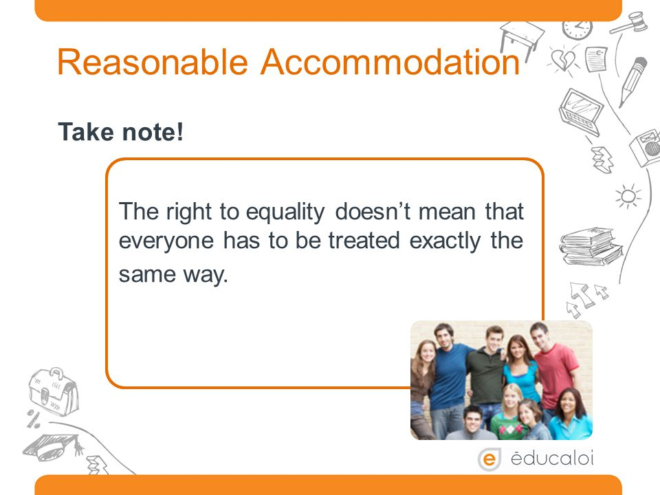 Reasonable Accommodation The right to equality doesn't mean that everyone has to be treated exactly the same way.