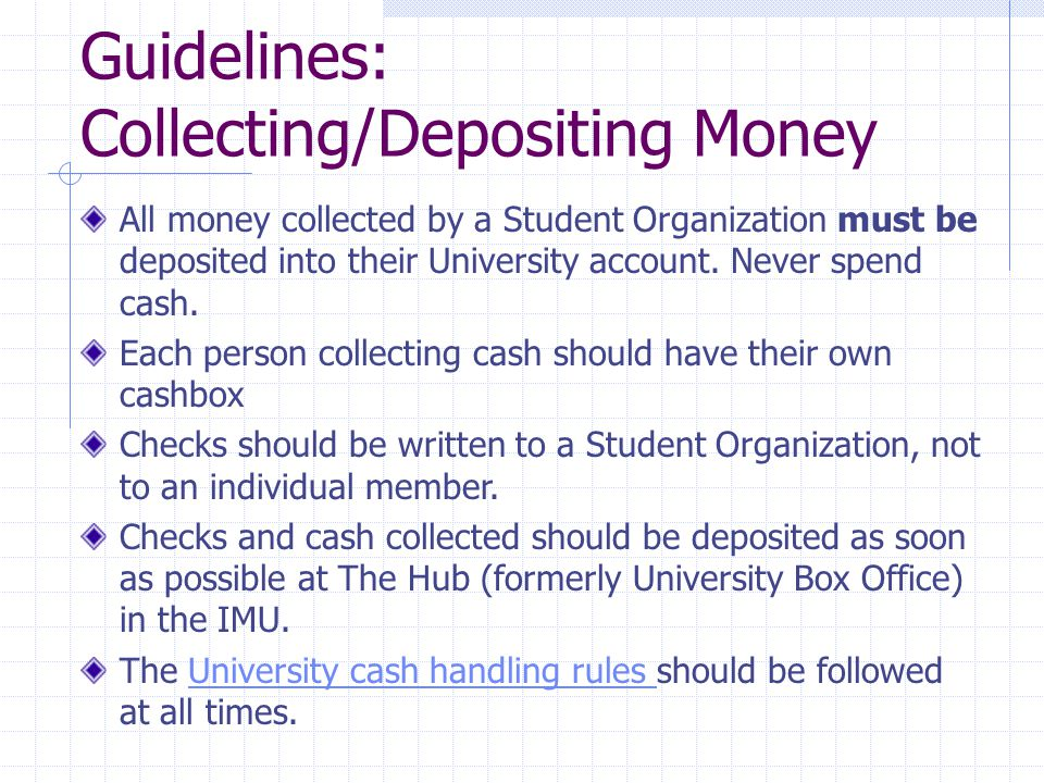 Guidelines: Collecting/Depositing Money All money collected by a Student Organization must be deposited into their University account.