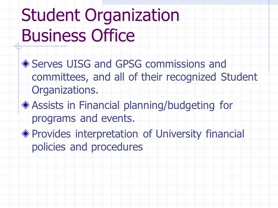 Student Organization Business Office Serves UISG and GPSG commissions and committees, and all of their recognized Student Organizations.