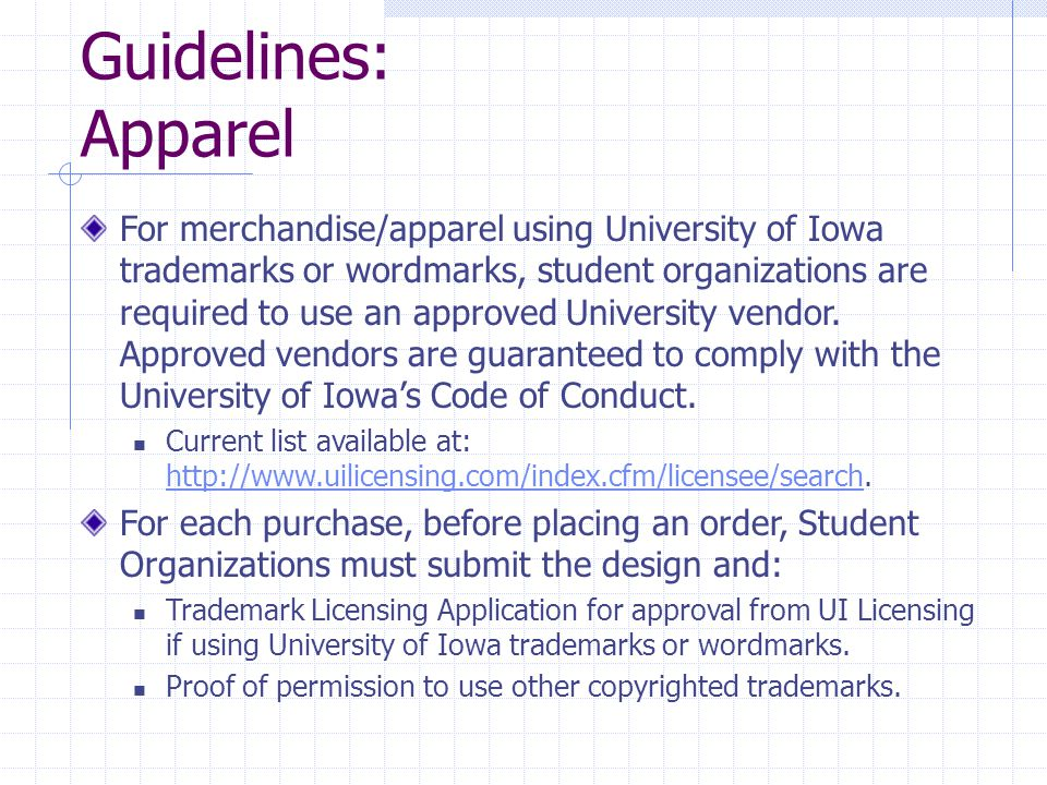Guidelines: Apparel For merchandise/apparel using University of Iowa trademarks or wordmarks, student organizations are required to use an approved University vendor.