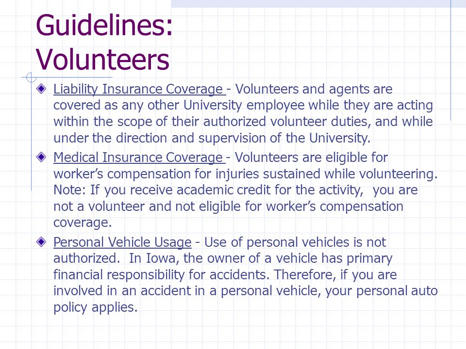 Guidelines: Volunteers Liability Insurance Coverage - Volunteers and agents are covered as any other University employee while they are acting within the scope of their authorized volunteer duties, and while under the direction and supervision of the University.