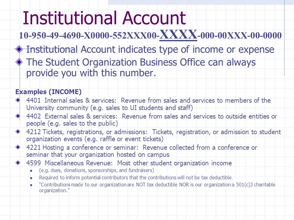 Institutional Account Institutional Account indicates type of income or expense The Student Organization Business Office can always provide you with this number.
