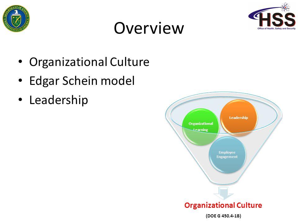 Overview Organizational Culture Edgar Schein model Leadership Organizational Culture (DOE G 450.4-1B) Employee Engagement Organizational Learning Orga