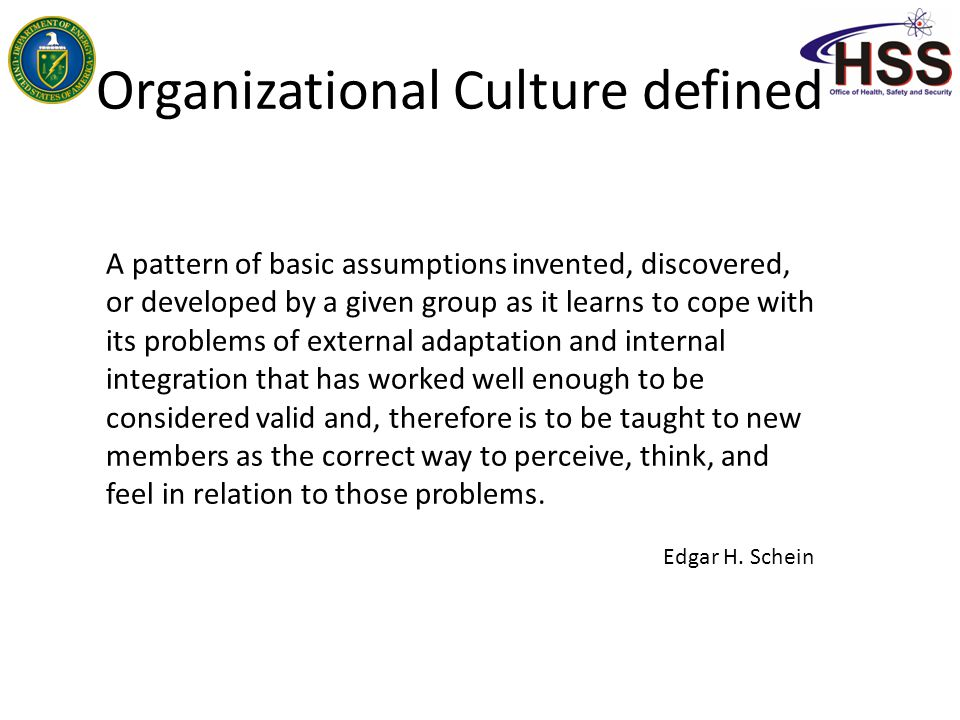 Organizational Culture Informal, undefined, unwritten, somewhat nebulous, evolutionary Truth is, it's real and tangible Multi-faceted: You can see it, touch it Shaped by leaders and workforce, it's a group dynamic How it feels to be at work and how we do work Positive AND Negative Reflected in: – Physical Environment – Business Practices – People, more than anything else