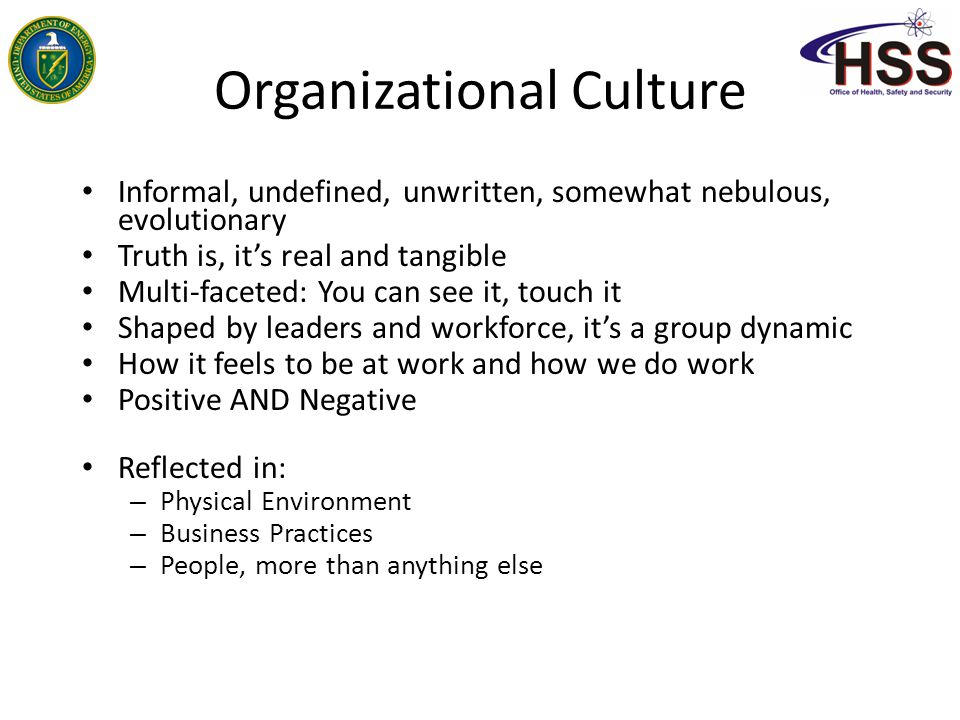 Organizational Culture Informal, undefined, unwritten, somewhat nebulous, evolutionary Truth is, it's real and tangible Multi-faceted: You can see it,