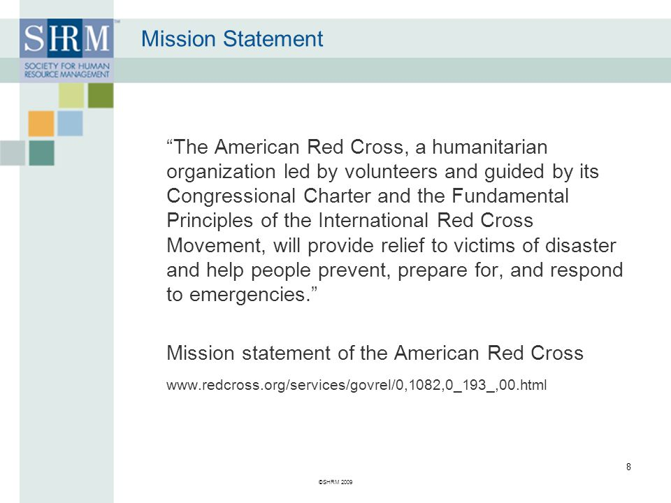 Mission Statement The American Red Cross, a humanitarian organization led by volunteers and guided by its Congressional Charter and the Fundamental Principles of the International Red Cross Movement, will provide relief to victims of disaster and help people prevent, prepare for, and respond to emergencies. Mission statement of the American Red Cross www.redcross.org/services/govrel/0,1082,0_193_,00.html ©SHRM 2009 8