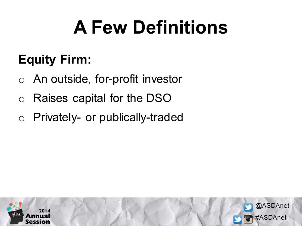 @ASDAnet #ASDAnet A Few Definitions Equity Firm: o An outside, for-profit investor o Raises capital for the DSO o Privately- or publically-traded