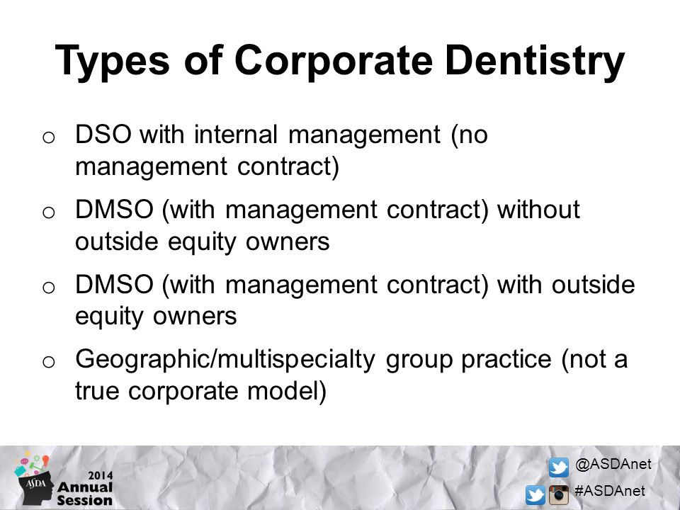 @ASDAnet #ASDAnet o DSO with internal management (no management contract) o DMSO (with management contract) without outside equity owners o DMSO (with management contract) with outside equity owners o Geographic/multispecialty group practice (not a true corporate model) Types of Corporate Dentistry