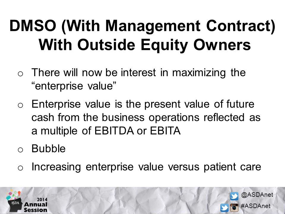 @ASDAnet #ASDAnet DMSO (With Management Contract) With Outside Equity Owners o There will now be interest in maximizing the enterprise value o Enterprise value is the present value of future cash from the business operations reflected as a multiple of EBITDA or EBITA o Bubble o Increasing enterprise value versus patient care
