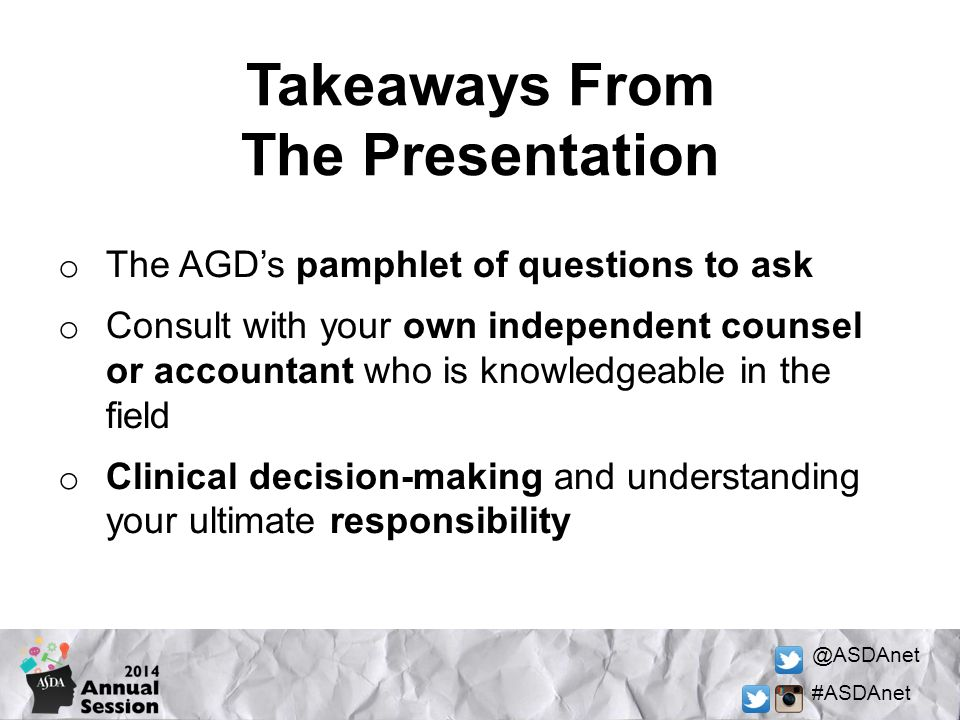 @ASDAnet #ASDAnet Takeaways From The Presentation o The AGD's pamphlet of questions to ask o Consult with your own independent counsel or accountant who is knowledgeable in the field o Clinical decision-making and understanding your ultimate responsibility