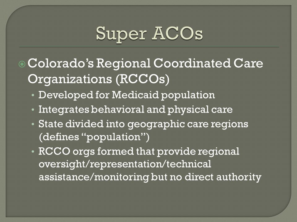  Colorado's Regional Coordinated Care Organizations (RCCOs) Developed for Medicaid population Integrates behavioral and physical care State divided into geographic care regions (defines population ) RCCO orgs formed that provide regional oversight/representation/technical assistance/monitoring but no direct authority