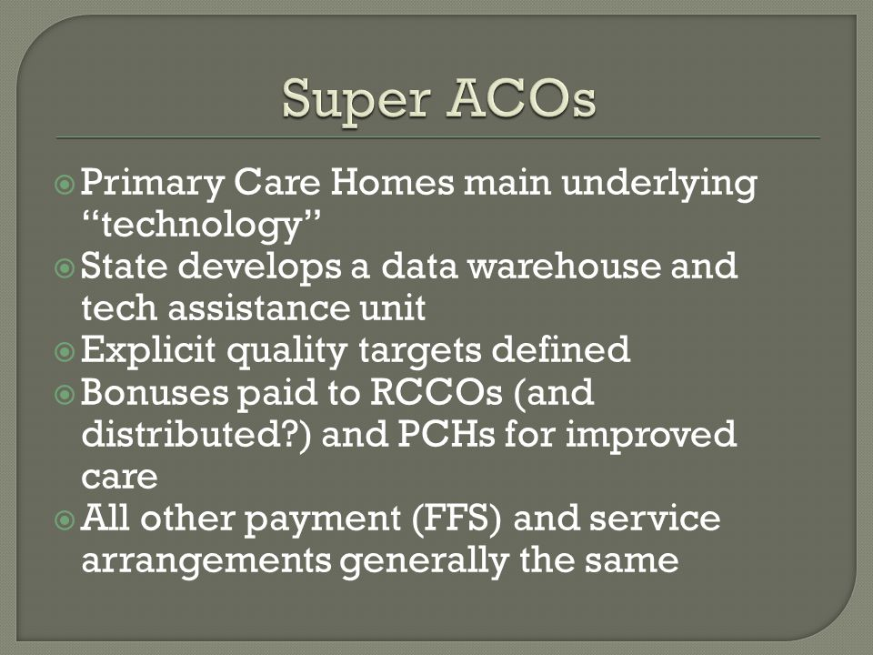  Primary Care Homes main underlying technology  State develops a data warehouse and tech assistance unit  Explicit quality targets defined  Bonuses paid to RCCOs (and distributed ) and PCHs for improved care  All other payment (FFS) and service arrangements generally the same