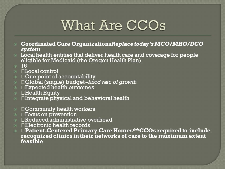  Coordinated Care OrganizationsReplace today's MCO/MHO/DCO system  Local health entities that deliver health care and coverage for people eligible for Medicaid (the Oregon Health Plan).