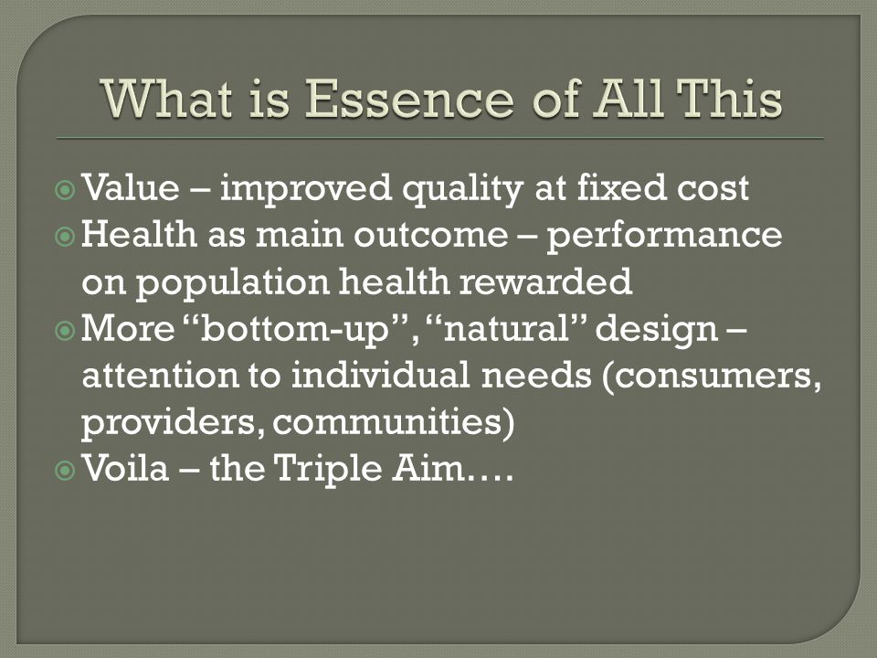  Value – improved quality at fixed cost  Health as main outcome – performance on population health rewarded  More bottom-up , natural design – attention to individual needs (consumers, providers, communities)  Voila – the Triple Aim….
