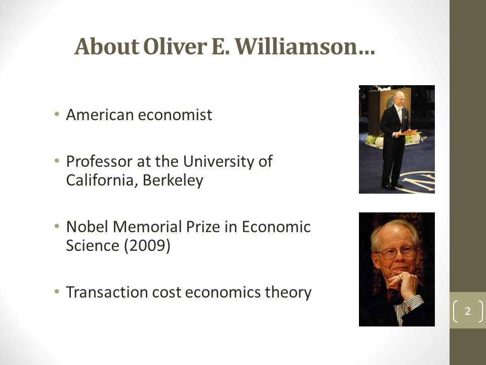 About Oliver E. Williamson… American economist Professor at the University of California, Berkeley Nobel Memorial Prize in Economic Science (2009) Tra