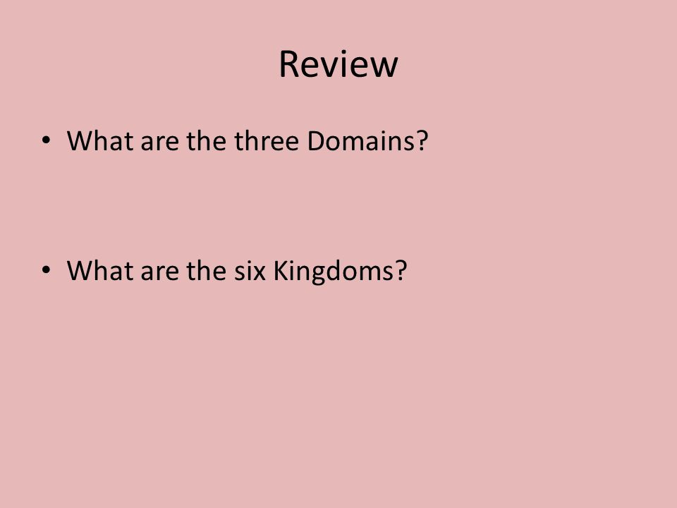 Review What are the three Domains? What are the six Kingdoms?