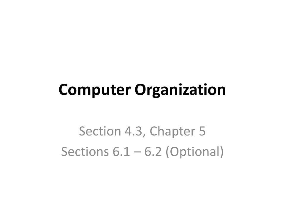 Computer Organization Section 4.3, Chapter 5 Sections 6.1 – 6.2 (Optional)