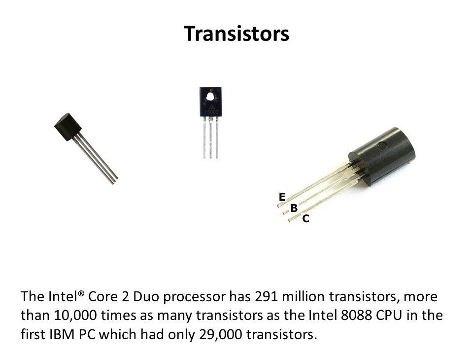 Transistors The Intel® Core 2 Duo processor has 291 million transistors, more than 10,000 times as many transistors as the Intel 8088 CPU in the first