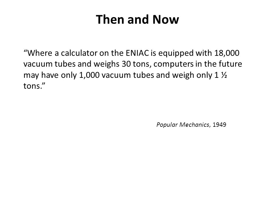 Then and Now Where a calculator on the ENIAC is equipped with 18,000 vacuum tubes and weighs 30 tons, computers in the future may have only 1,000 vacuum tubes and weigh only 1 ½ tons. Popular Mechanics, 1949