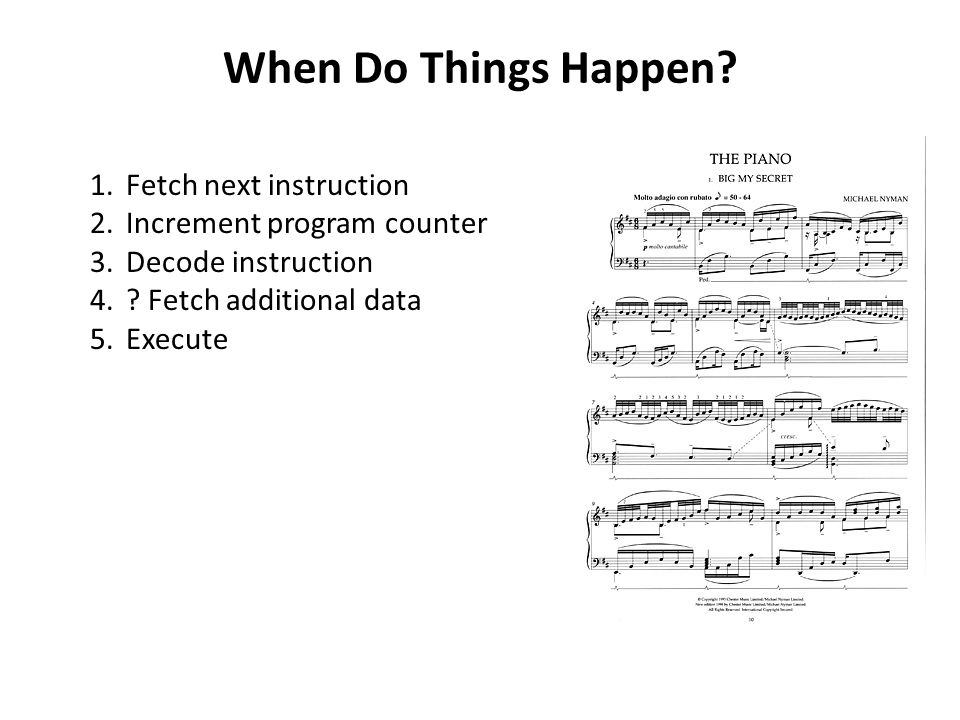 When Do Things Happen? 1.Fetch next instruction 2.Increment program counter 3.Decode instruction 4.? Fetch additional data 5.Execute