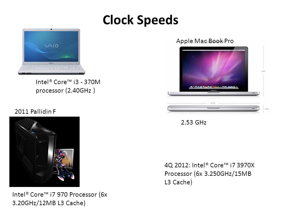 Clock Speeds Intel® Core™ i3 - 370M processor (2.40GHz ) Apple Mac Book Pro Intel® Core™ i7 970 Processor (6x 3.20GHz/12MB L3 Cache) 2011 Pallidin F 2