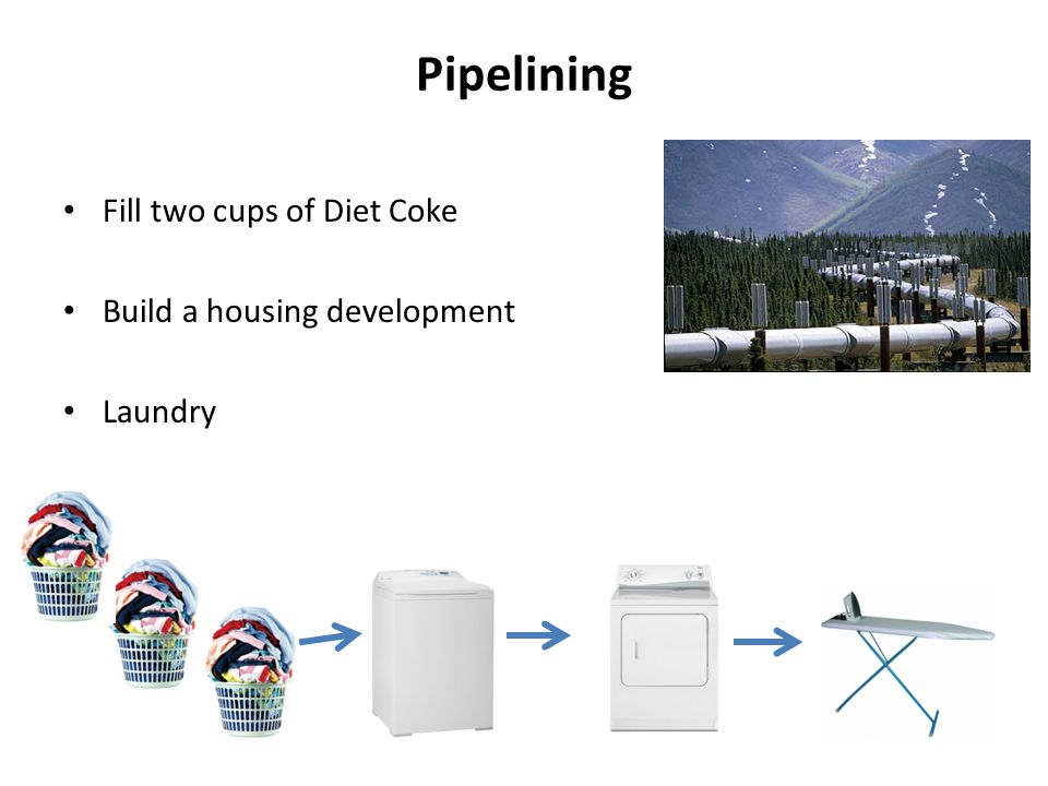 Pipelining Fill two cups of Diet Coke Build a housing development Laundry