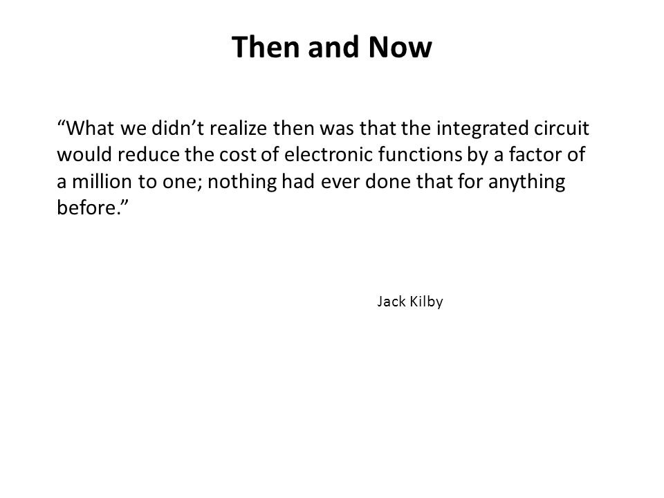 Then and Now What we didn't realize then was that the integrated circuit would reduce the cost of electronic functions by a factor of a million to one; nothing had ever done that for anything before. Jack Kilby