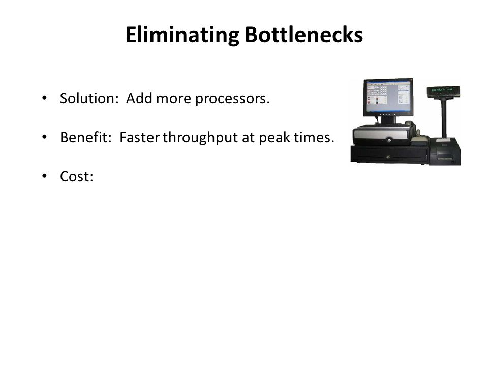 Eliminating Bottlenecks Solution: Add more processors.